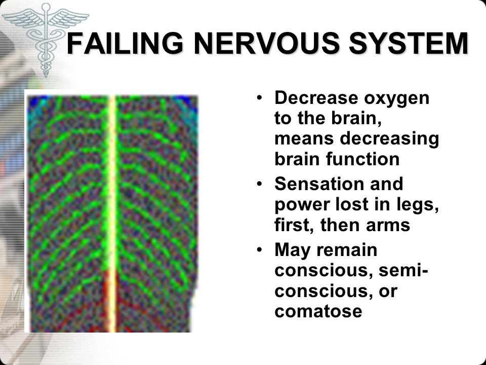 FAILING NERVOUS SYSTEM FAILING NERVOUS SYSTEM Decrease oxygen to the brain, means decreasing brain function Sensation and power lost in legs, first, t