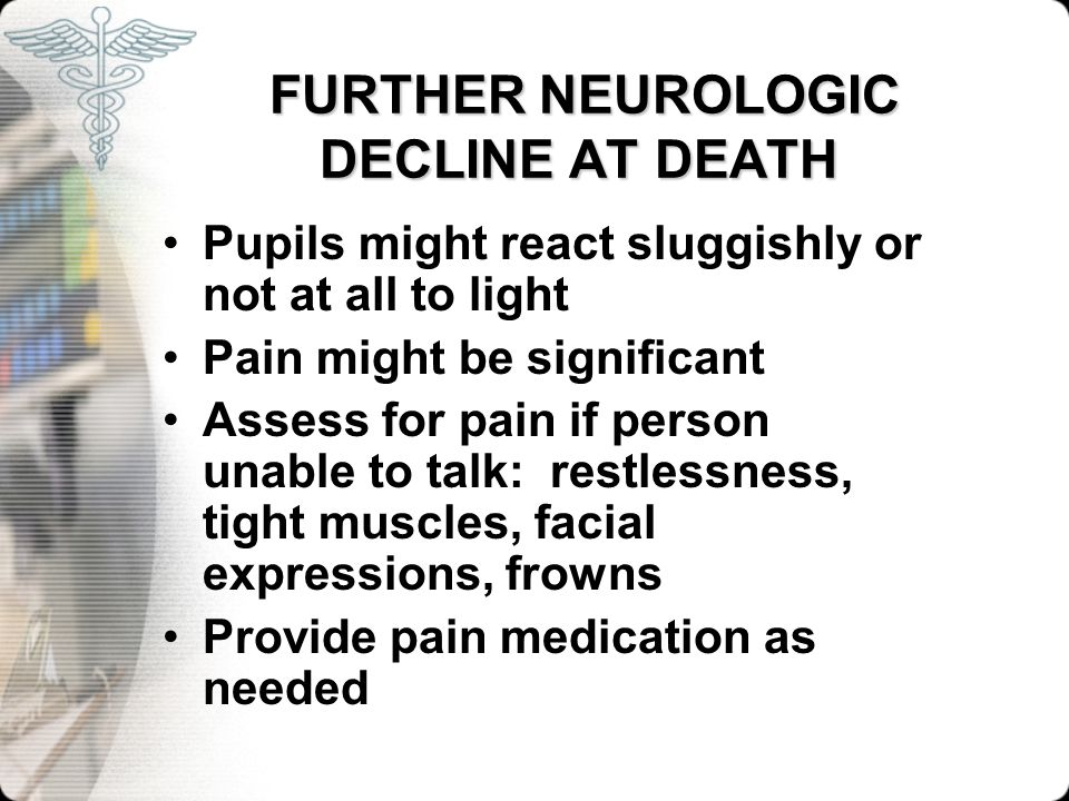 FURTHER NEUROLOGIC DECLINE AT DEATH FURTHER NEUROLOGIC DECLINE AT DEATH Pupils might react sluggishly or not at all to light Pain might be significant