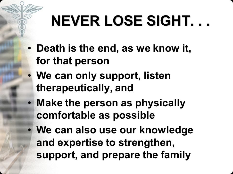 NEVER LOSE SIGHT... NEVER LOSE SIGHT... Death is the end, as we know it, for that person We can only support, listen therapeutically, and Make the per