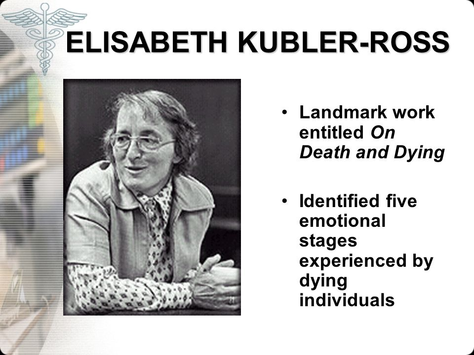 ELISABETH KUBLER-ROSS ELISABETH KUBLER-ROSS Landmark work entitled On Death and Dying Identified five emotional stages experienced by dying individual