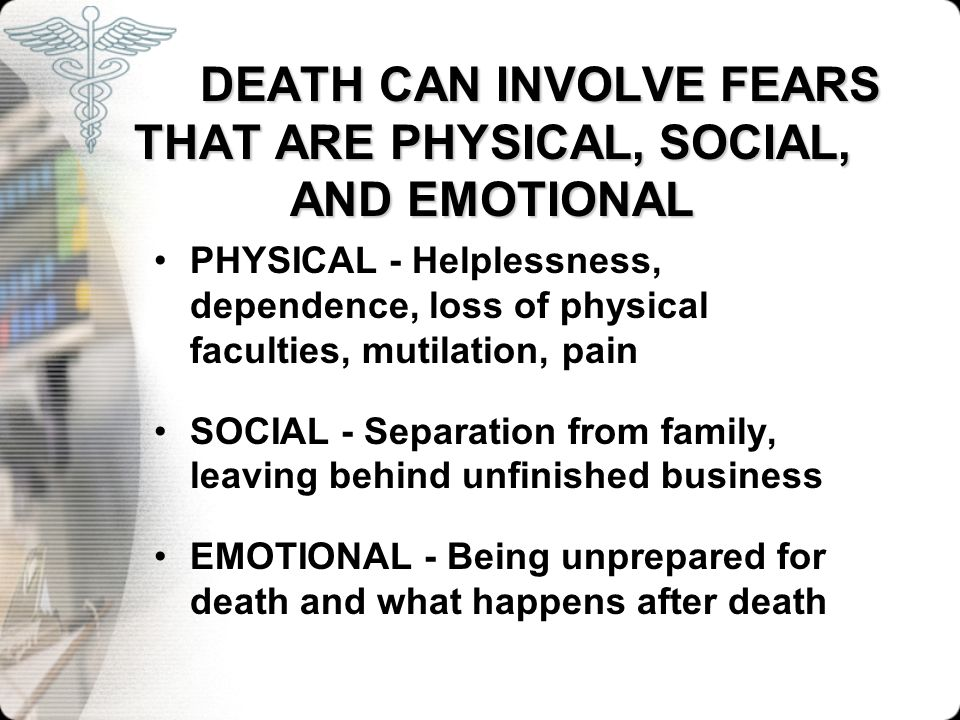 DEATH CAN INVOLVE FEARS THAT ARE PHYSICAL, SOCIAL, AND EMOTIONAL PHYSICAL - Helplessness, dependence, loss of physical faculties, mutilation, pain SOC