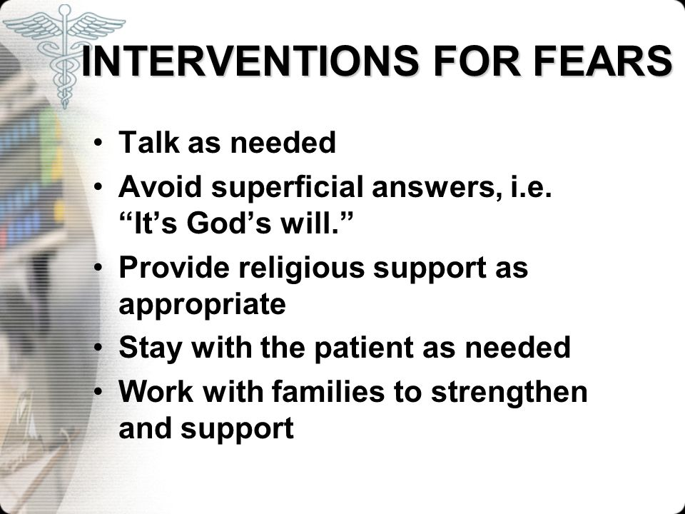 INTERVENTIONS FOR FEARS INTERVENTIONS FOR FEARS Talk as needed Avoid superficial answers, i.e. Its Gods will. Provide religious support as appropriate