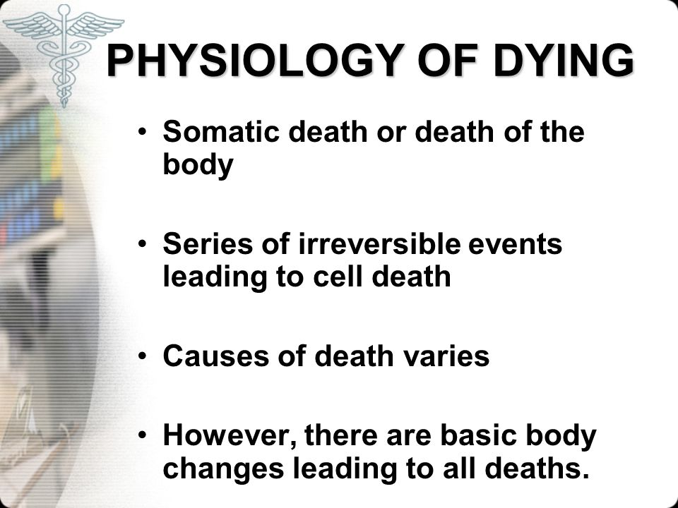 PHYSIOLOGY OF DYING Somatic death or death of the body Series of irreversible events leading to cell death Causes of death varies However, there are b