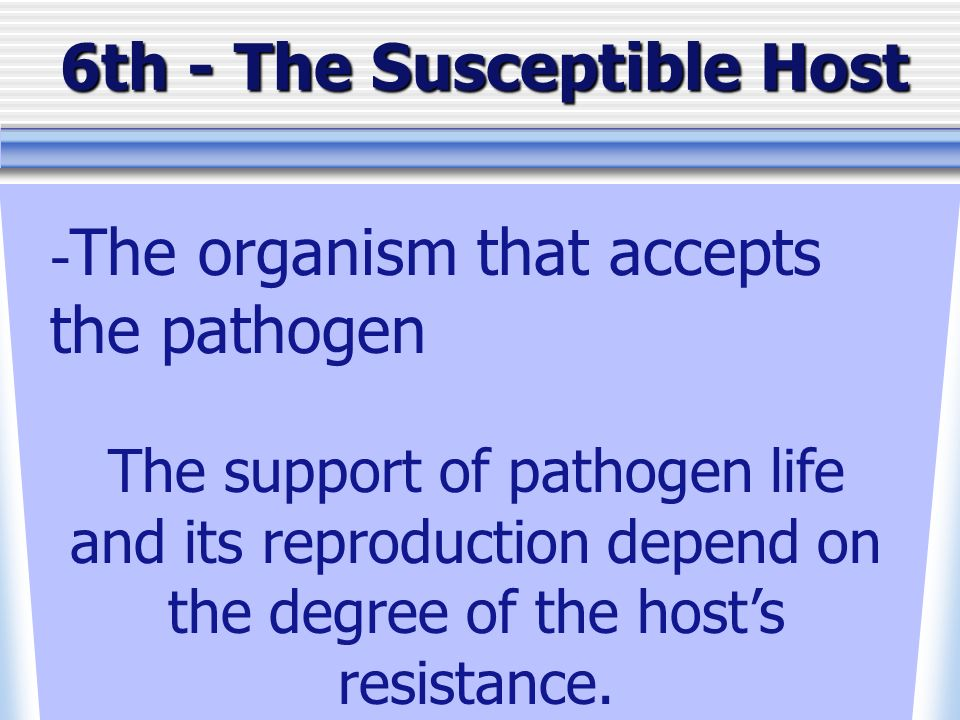 6th - The Susceptible Host - The organism that accepts the pathogen The support of pathogen life and its reproduction depend on the degree of the hosts resistance.