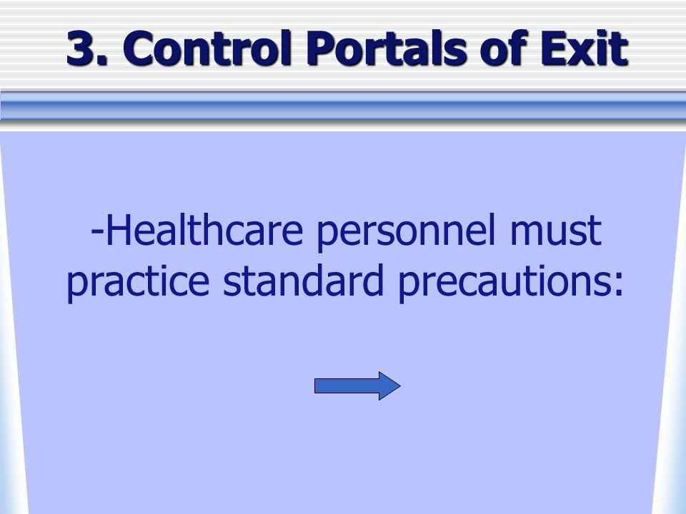3. Control Portals of Exit -Healthcare personnel must practice standard precautions: