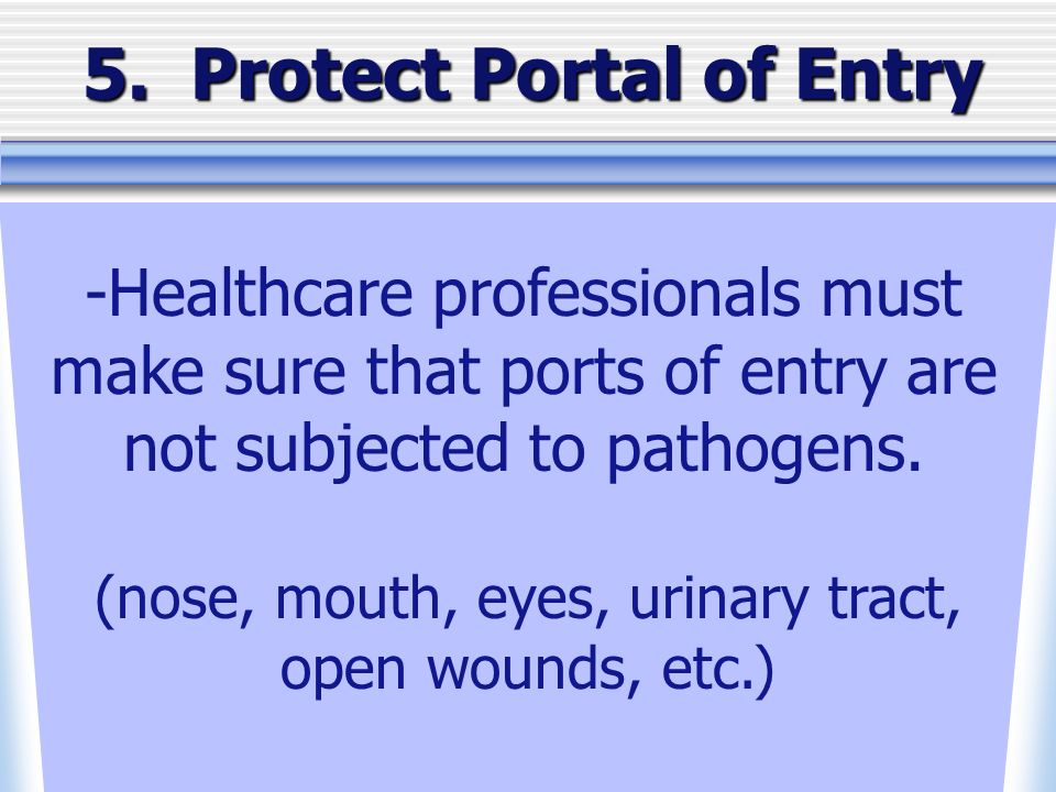 5. Protect Portal of Entry -Healthcare professionals must make sure that ports of entry are not subjected to pathogens. (nose, mouth, eyes, urinary tr