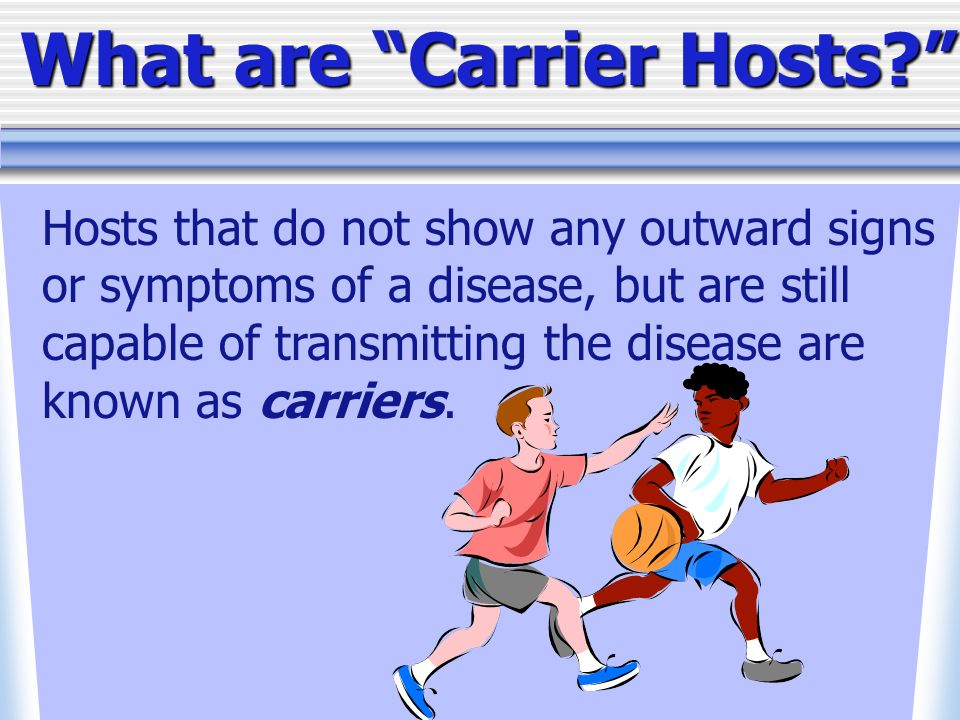 Hosts that do not show any outward signs or symptoms of a disease, but are still capable of transmitting the disease are known as carriers.