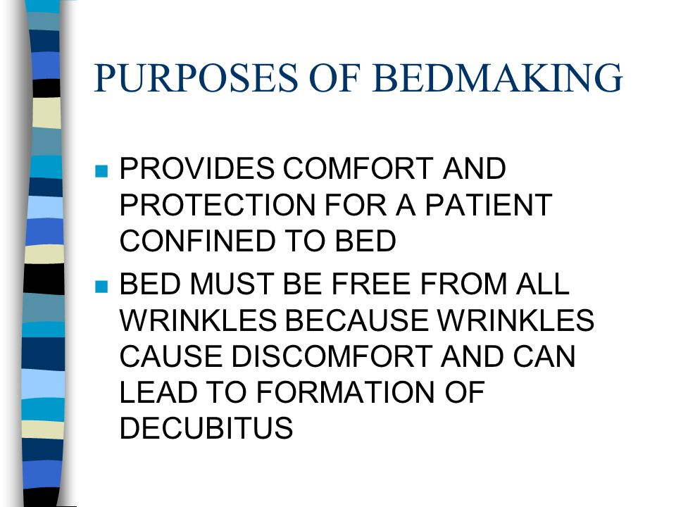 PURPOSES OF BEDMAKING n PROVIDES COMFORT AND PROTECTION FOR A PATIENT CONFINED TO BED n BED MUST BE FREE FROM ALL WRINKLES BECAUSE WRINKLES CAUSE DISCOMFORT AND CAN LEAD TO FORMATION OF DECUBITUS