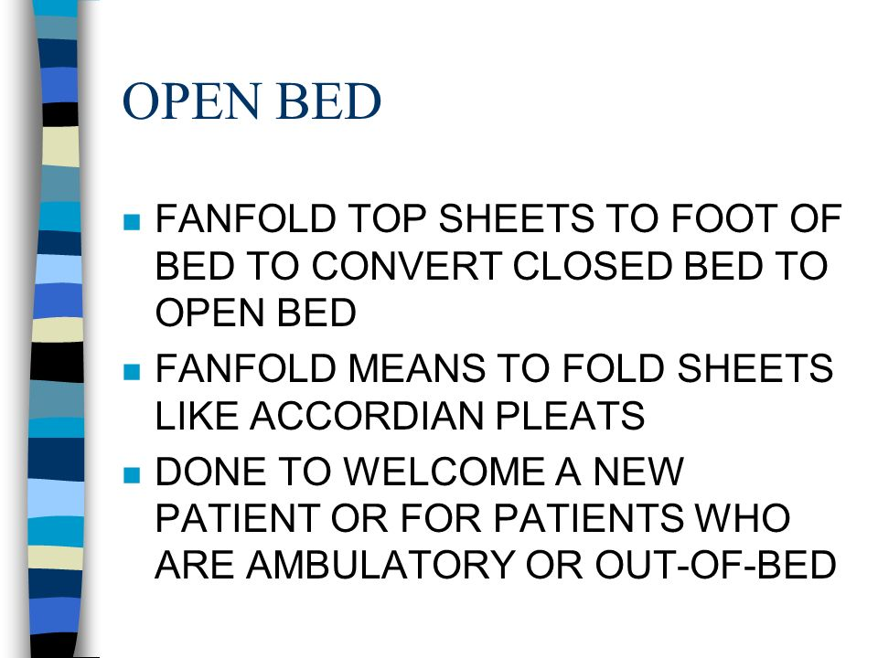 OPEN BED n FANFOLD TOP SHEETS TO FOOT OF BED TO CONVERT CLOSED BED TO OPEN BED n FANFOLD MEANS TO FOLD SHEETS LIKE ACCORDIAN PLEATS n DONE TO WELCOME A NEW PATIENT OR FOR PATIENTS WHO ARE AMBULATORY OR OUT-OF-BED