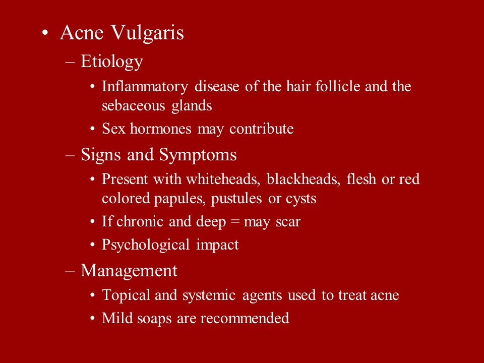 Acne Vulgaris –Etiology Inflammatory disease of the hair follicle and the sebaceous glands Sex hormones may contribute –Signs and Symptoms Present wit