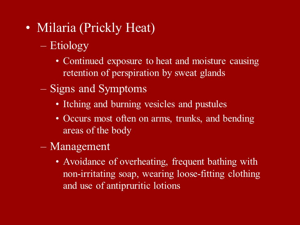 Milaria (Prickly Heat) –Etiology Continued exposure to heat and moisture causing retention of perspiration by sweat glands –Signs and Symptoms Itching
