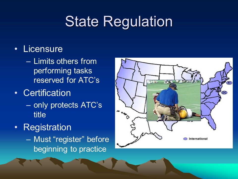 State Regulation Licensure –Limits others from performing tasks reserved for ATCs Certification –only protects ATCs title Registration –Must register