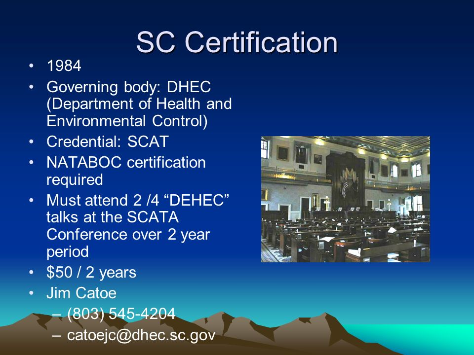 SC Certification 1984 Governing body: DHEC (Department of Health and Environmental Control) Credential: SCAT NATABOC certification required Must attend 2 /4 DEHEC talks at the SCATA Conference over 2 year period $50 / 2 years Jim Catoe –(803) 545-4204 –catoejc@dhec.sc.gov