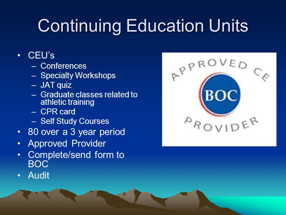 Continuing Education Units CEUs –Conferences –Specialty Workshops –JAT quiz –Graduate classes related to athletic training –CPR card –Self Study Courses 80 over a 3 year period Approved Provider Complete/send form to BOC Audit