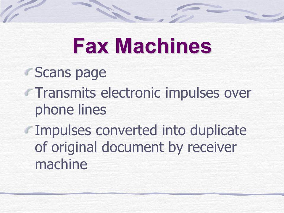 Fax Machines Scans page Transmits electronic impulses over phone lines Impulses converted into duplicate of original document by receiver machine