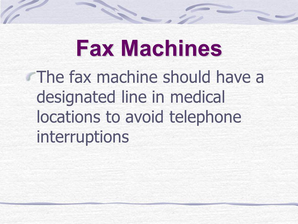 Fax Machines The fax machine should have a designated line in medical locations to avoid telephone interruptions