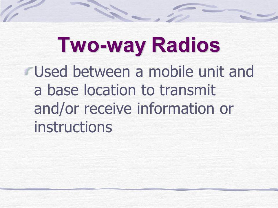 Two-way Radios Used between a mobile unit and a base location to transmit and/or receive information or instructions