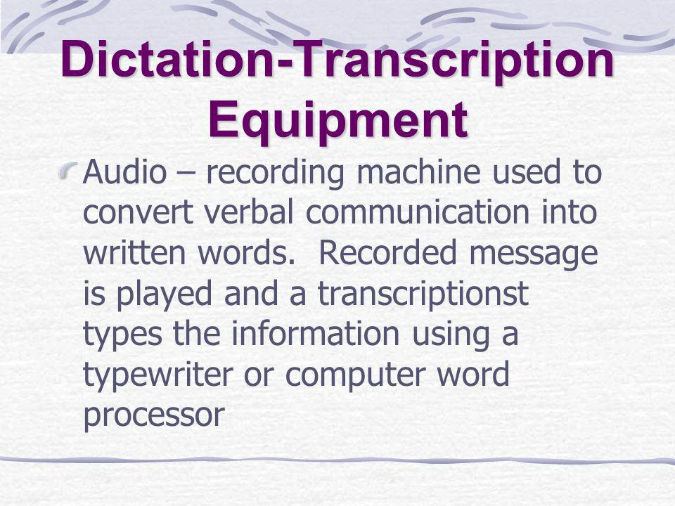 Dictation-Transcription Equipment Audio – recording machine used to convert verbal communication into written words.