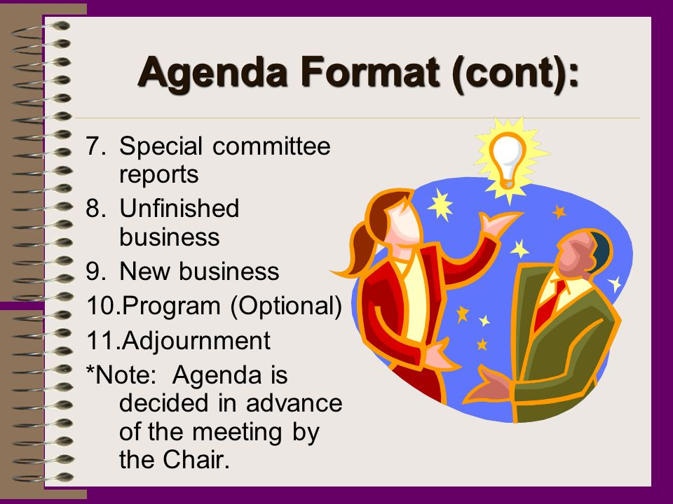 Agenda Format (cont): 7.Special committee reports 8.Unfinished business 9.New business 10.Program (Optional) 11.Adjournment *Note: Agenda is decided in advance of the meeting by the Chair.