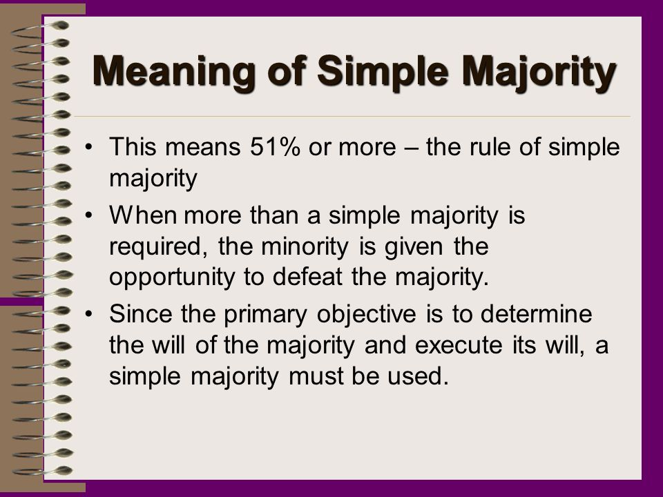 Meaning of Simple Majority This means 51% or more – the rule of simple majority When more than a simple majority is required, the minority is given the opportunity to defeat the majority.