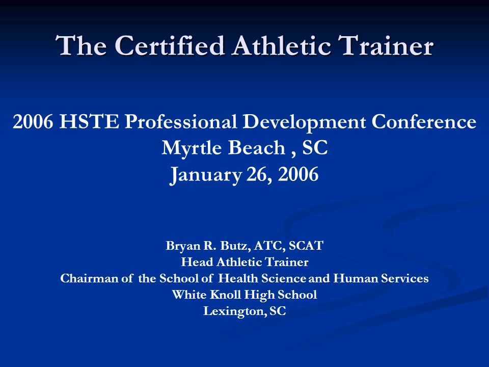 The Certified Athletic Trainer 2006 HSTE Professional Development Conference Myrtle Beach, SC January 26, 2006 Bryan R.