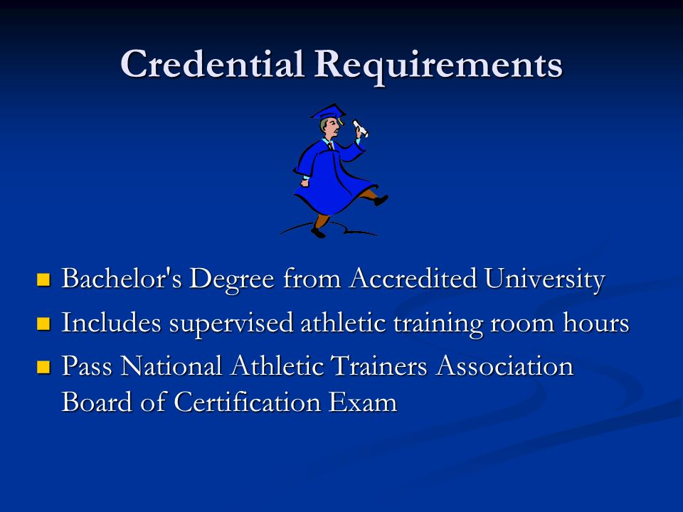 Credential Requirements Bachelor's Degree from Accredited University Bachelor's Degree from Accredited University Includes supervised athletic trainin