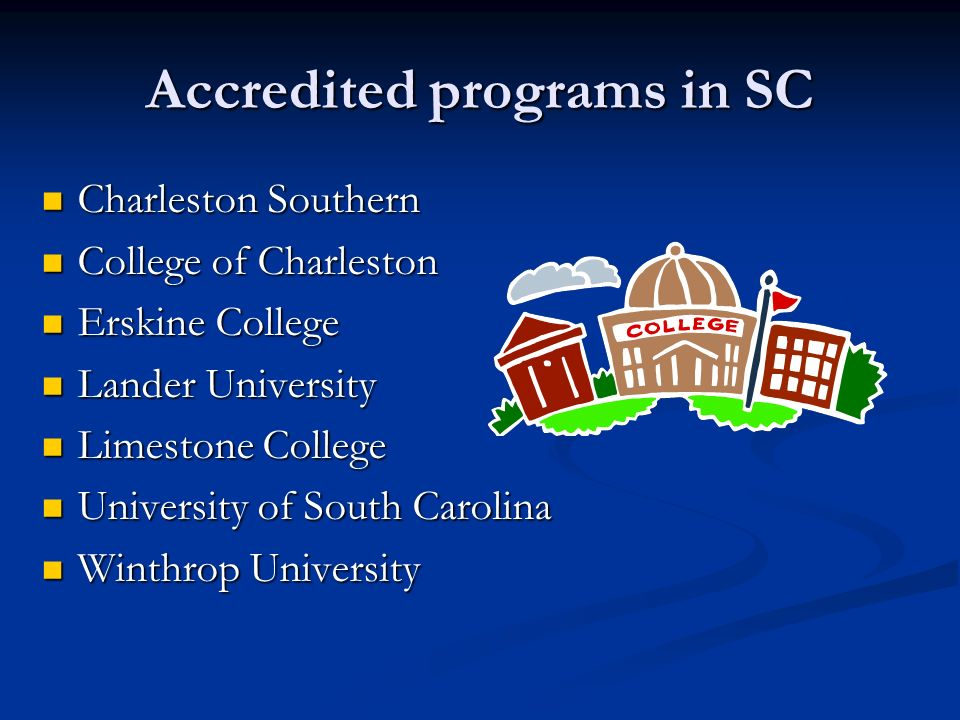Accredited programs in SC Charleston Southern Charleston Southern College of Charleston College of Charleston Erskine College Erskine College Lander University Lander University Limestone College Limestone College University of South Carolina University of South Carolina Winthrop University Winthrop University
