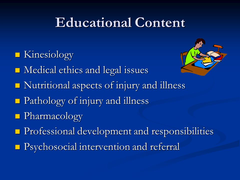 Educational Content Kinesiology Kinesiology Medical ethics and legal issues Medical ethics and legal issues Nutritional aspects of injury and illness Nutritional aspects of injury and illness Pathology of injury and illness Pathology of injury and illness Pharmacology Pharmacology Professional development and responsibilities Professional development and responsibilities Psychosocial intervention and referral Psychosocial intervention and referral