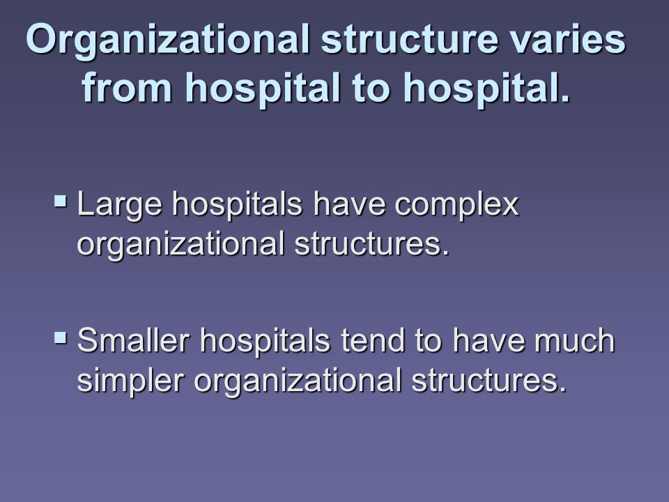 Large hospitals have complex organizational structures. Large hospitals have complex organizational structures. Smaller hospitals tend to have much si