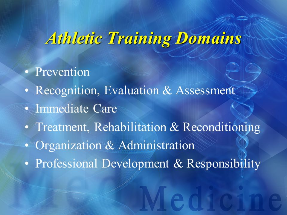 Athletic Training Domains Prevention Recognition, Evaluation & Assessment Immediate Care Treatment, Rehabilitation & Reconditioning Organization & Adm