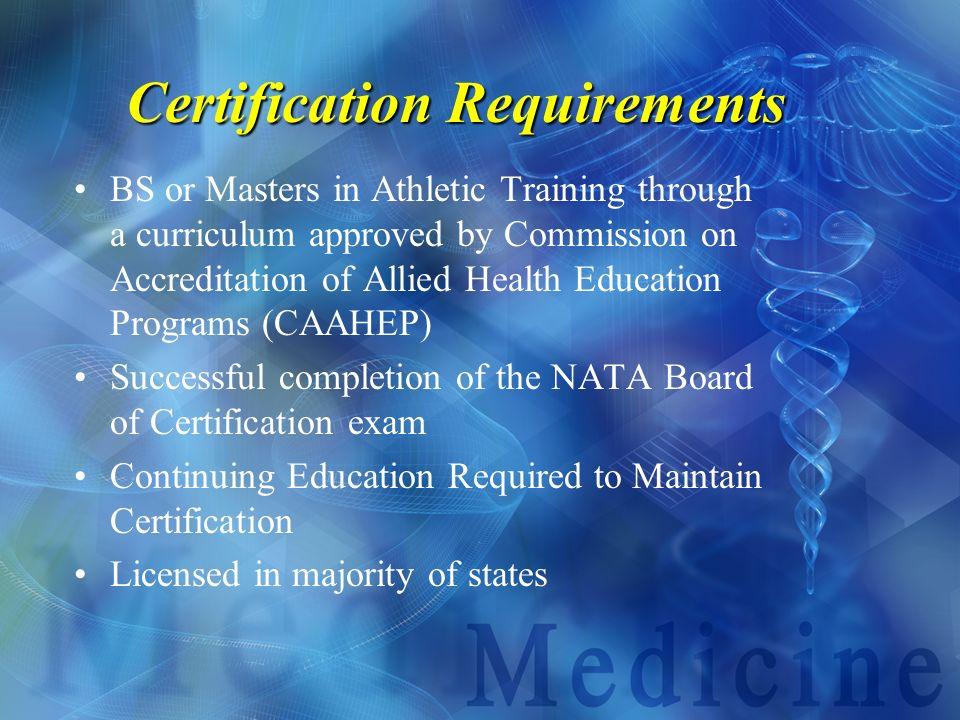 Certification Requirements BS or Masters in Athletic Training through a curriculum approved by Commission on Accreditation of Allied Health Education
