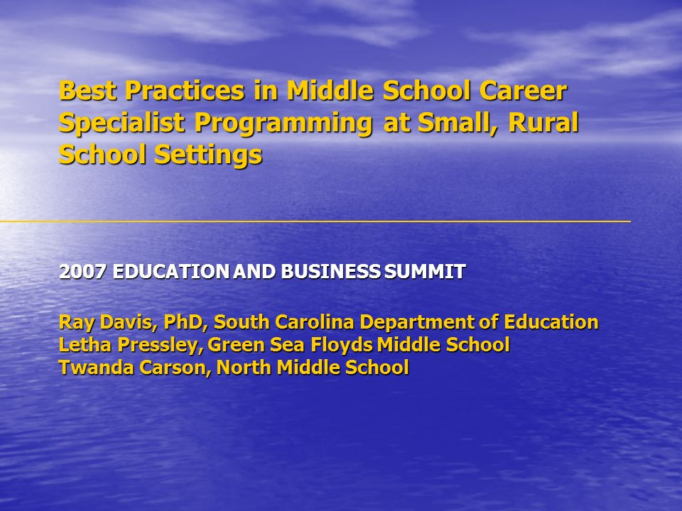 Best Practices in Middle School Career Specialist Programming at Small, Rural School Settings 2007 EDUCATION AND BUSINESS SUMMIT Ray Davis, PhD, South Carolina Department of Education Letha Pressley, Green Sea Floyds Middle School Twanda Carson, North Middle School