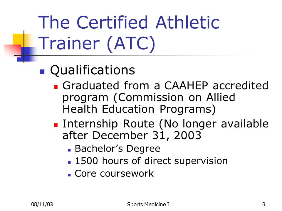 08/11/03Sports Medicine I8 The Certified Athletic Trainer (ATC) Qualifications Graduated from a CAAHEP accredited program (Commission on Allied Health