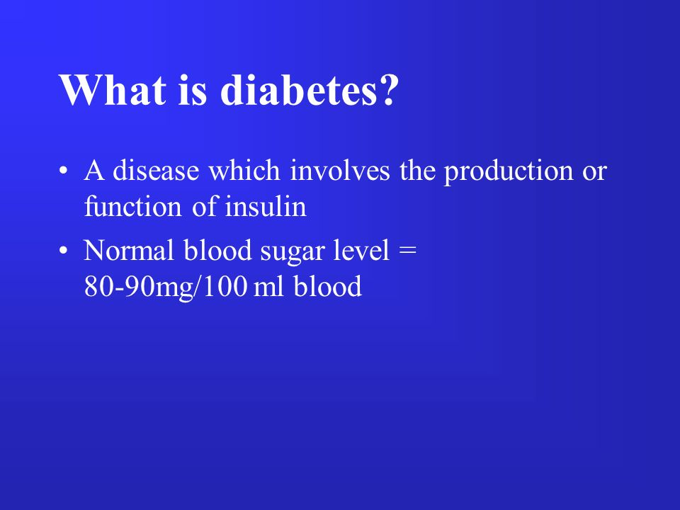 What is diabetes? A disease which involves the production or function of insulin Normal blood sugar level = 80-90mg/100 ml blood