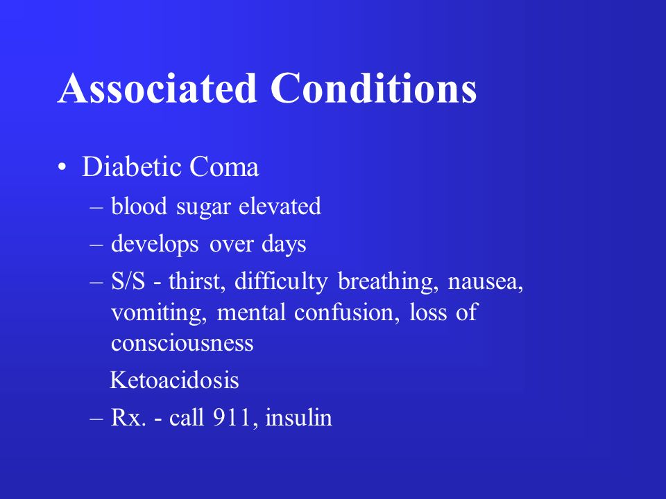 Associated Conditions Diabetic Coma –blood sugar elevated –develops over days –S/S - thirst, difficulty breathing, nausea, vomiting, mental confusion,