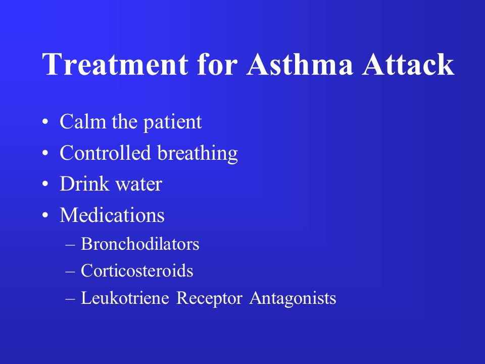Treatment for Asthma Attack Calm the patient Controlled breathing Drink water Medications –Bronchodilators –Corticosteroids –Leukotriene Receptor Anta