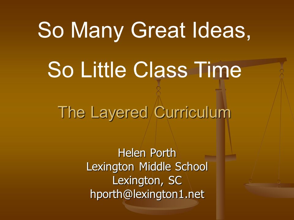 The Layered Curriculum Helen Porth Lexington Middle School Lexington, SC hporth@lexington1.net So Many Great Ideas, So Little Class Time