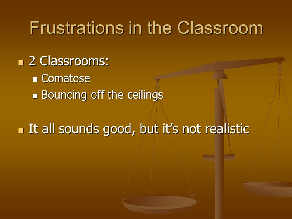 Frustrations in the Classroom 2 Classrooms: 2 Classrooms: Comatose Comatose Bouncing off the ceilings Bouncing off the ceilings It all sounds good, but its not realistic It all sounds good, but its not realistic
