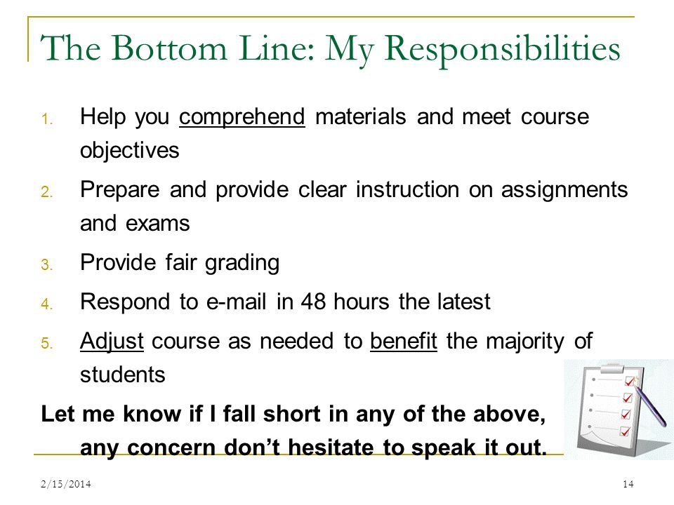 2/15/201414 The Bottom Line: My Responsibilities 1. Help you comprehend materials and meet course objectives 2. Prepare and provide clear instruction
