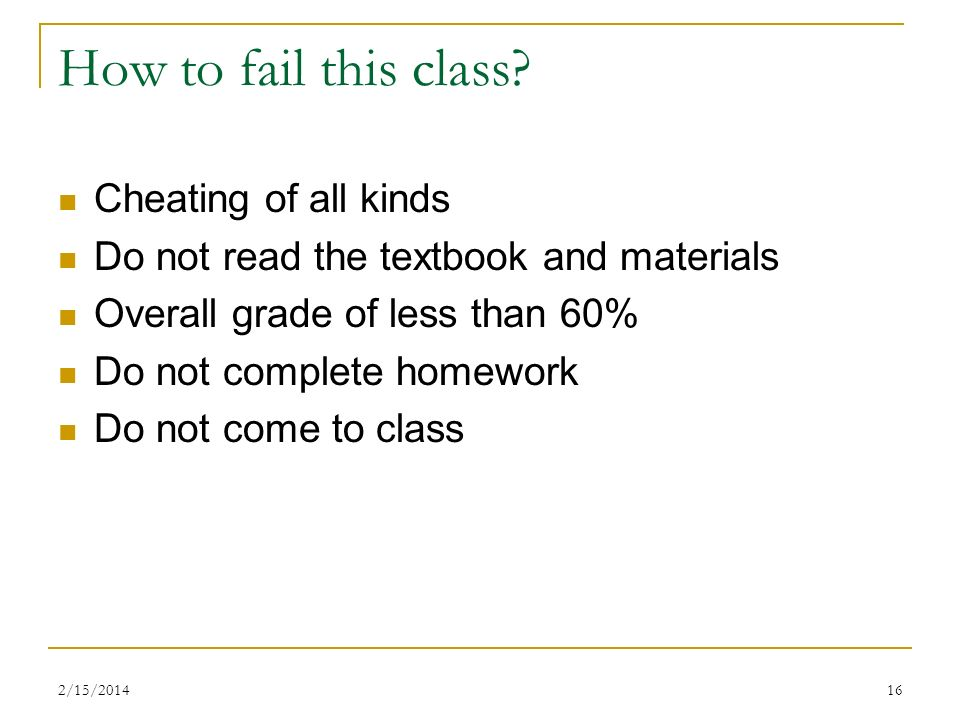 2/15/201416 How to fail this class? Cheating of all kinds Do not read the textbook and materials Overall grade of less than 60% Do not complete homewo