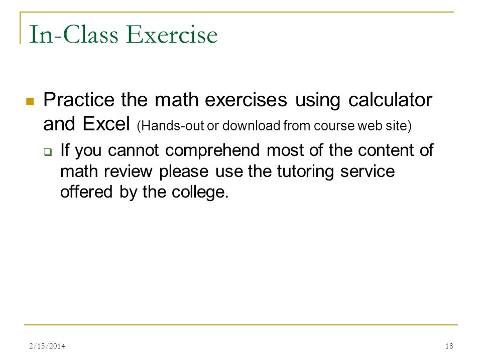 In-Class Exercise Practice the math exercises using calculator and Excel (Hands-out or download from course web site) If you cannot comprehend most of
