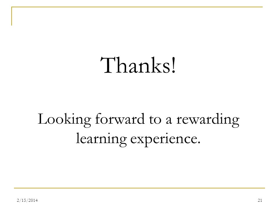 2/15/201421 Thanks! Looking forward to a rewarding learning experience.