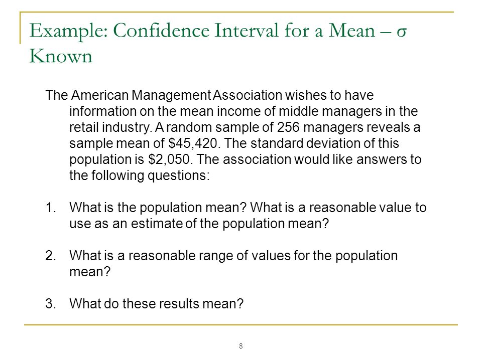 8 Example: Confidence Interval for a Mean – σ Known The American Management Association wishes to have information on the mean income of middle manage
