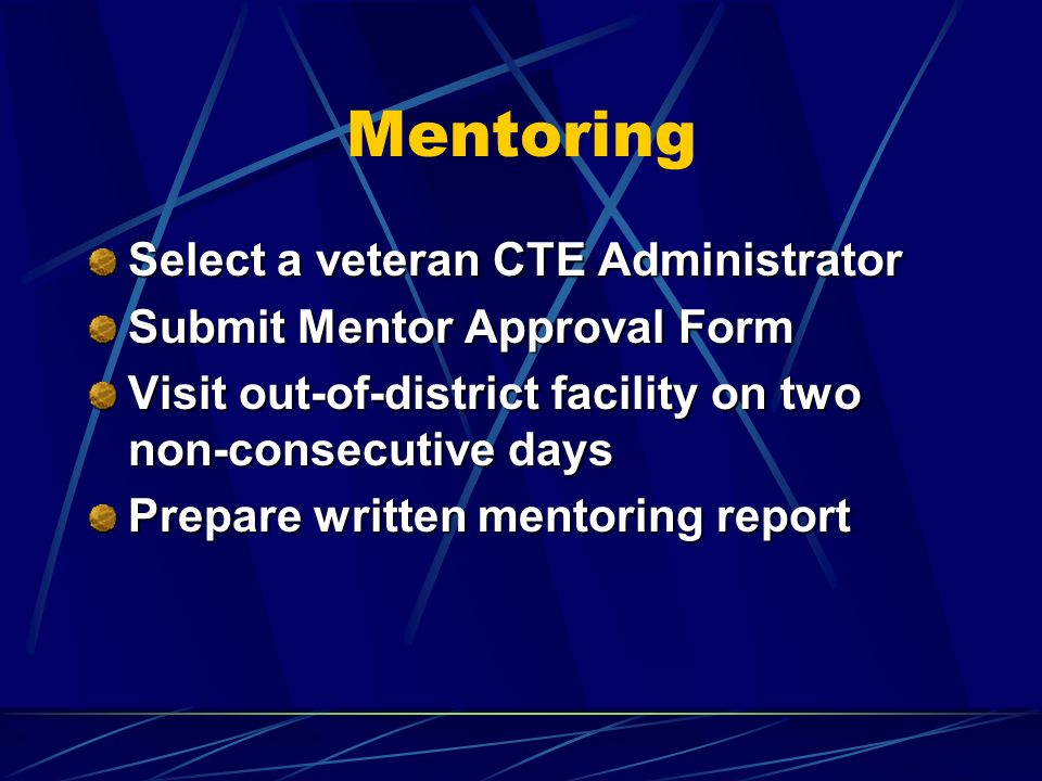 Mentoring Select a veteran CTE Administrator Submit Mentor Approval Form Visit out-of-district facility on two non-consecutive days Prepare written mentoring report