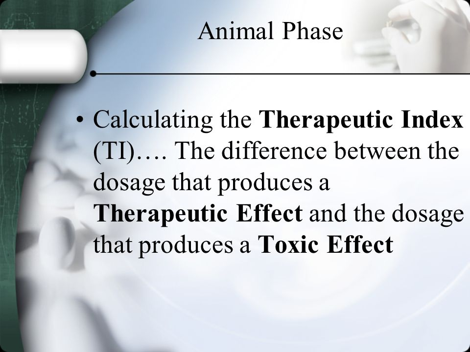 Animal Phase Calculating the Therapeutic Index (TI)…. The difference between the dosage that produces a Therapeutic Effect and the dosage that produce