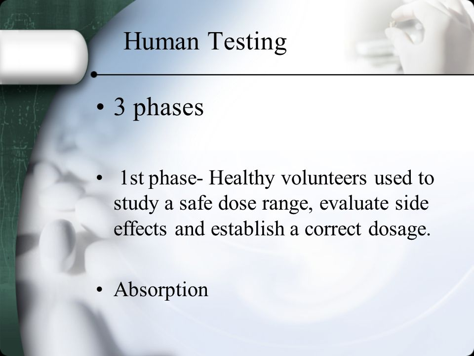 Human Testing 3 phases 1st phase- Healthy volunteers used to study a safe dose range, evaluate side effects and establish a correct dosage. Absorption