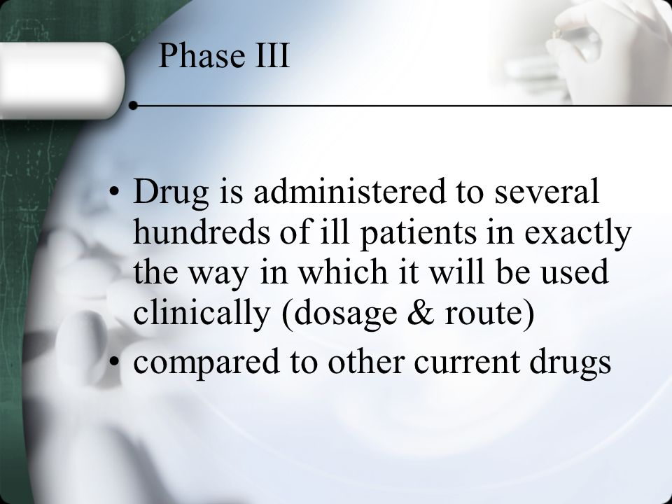 Phase III Drug is administered to several hundreds of ill patients in exactly the way in which it will be used clinically (dosage & route) compared to other current drugs