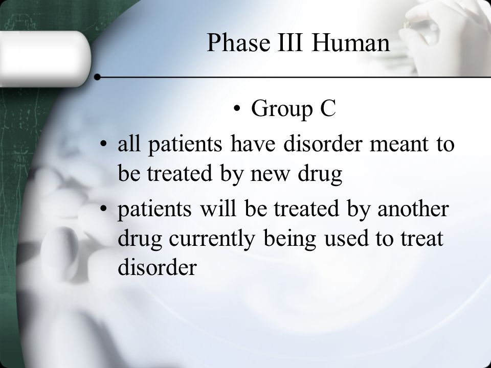Phase III Human Group C all patients have disorder meant to be treated by new drug patients will be treated by another drug currently being used to tr