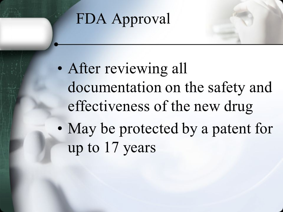 FDA Approval After reviewing all documentation on the safety and effectiveness of the new drug May be protected by a patent for up to 17 years