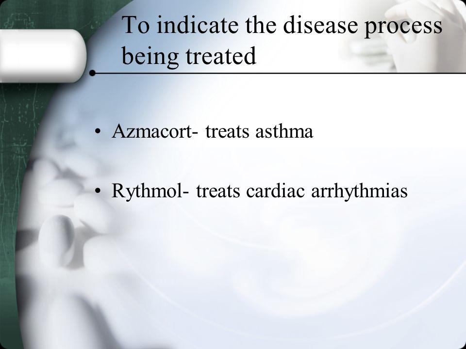 To indicate the disease process being treated Azmacort- treats asthma Rythmol- treats cardiac arrhythmias